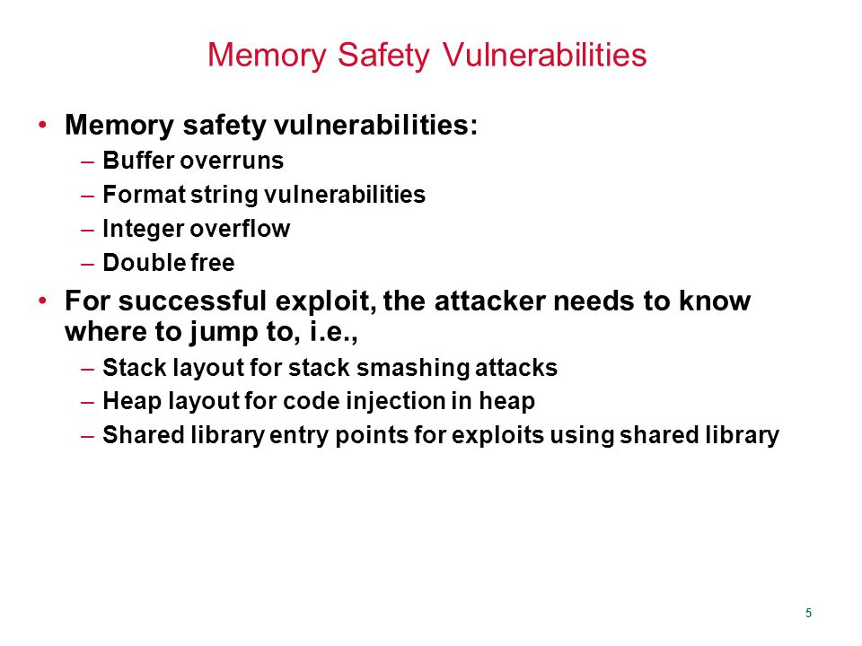 5 Memory Safety Vulnerabilities Memory safety vulnerabilities: –Buffer overruns –Format string vulnerabilities –Integer overflow –Double free For successful exploit, the attacker needs to know where to jump to, i.e., –Stack layout for stack smashing attacks –Heap layout for code injection in heap –Shared library entry points for exploits using shared library