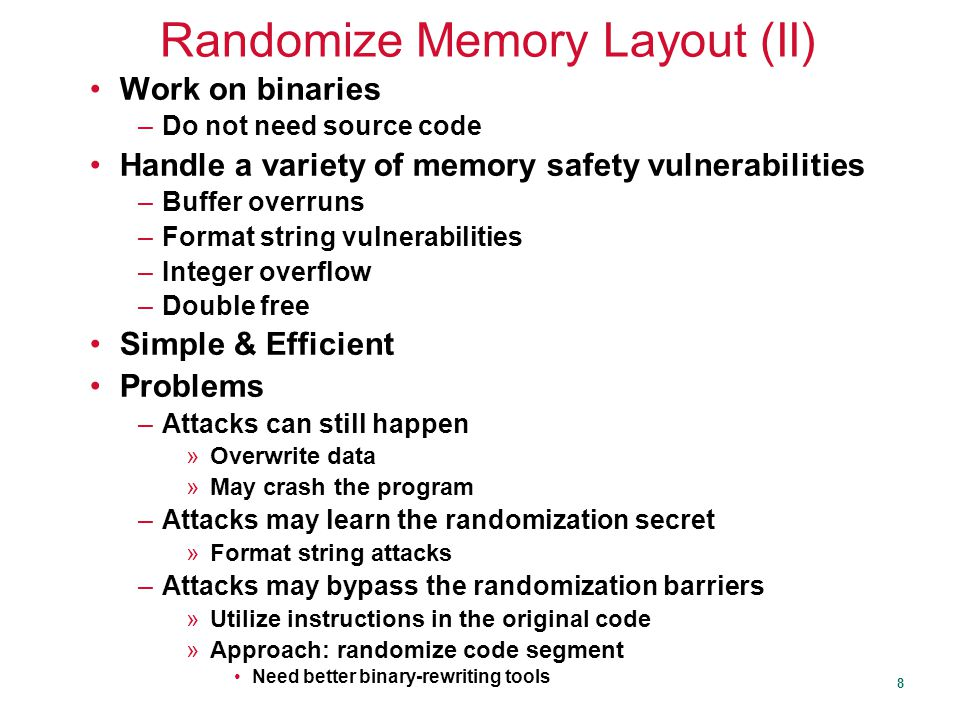 8 Randomize Memory Layout (II) Work on binaries –Do not need source code Handle a variety of memory safety vulnerabilities –Buffer overruns –Format string vulnerabilities –Integer overflow –Double free Simple & Efficient Problems –Attacks can still happen »Overwrite data »May crash the program –Attacks may learn the randomization secret »Format string attacks –Attacks may bypass the randomization barriers »Utilize instructions in the original code »Approach: randomize code segment Need better binary-rewriting tools