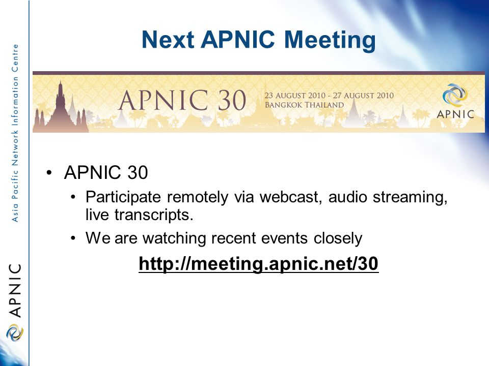 Next APNIC Meeting APNIC 30 Participate remotely via webcast, audio streaming, live transcripts.