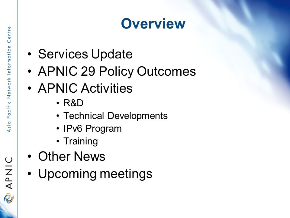 Overview Services Update APNIC 29 Policy Outcomes APNIC Activities R&D Technical Developments IPv6 Program Training Other News Upcoming meetings