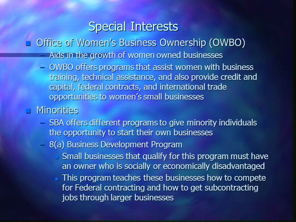 Special Interests n Office of Women's Business Ownership (OWBO) –Aids in the growth of women owned businesses –OWBO offers programs that assist women with business training, technical assistance, and also provide credit and capital, federal contracts, and international trade opportunities to women's small businesses n Minorities –SBA offers different programs to give minority individuals the opportunity to start their own businesses –8(a) Business Development Program n Small businesses that qualify for this program must have an owner who is socially or economically disadvantaged n This program teaches these businesses how to compete for Federal contracting and how to get subcontracting jobs through larger businesses
