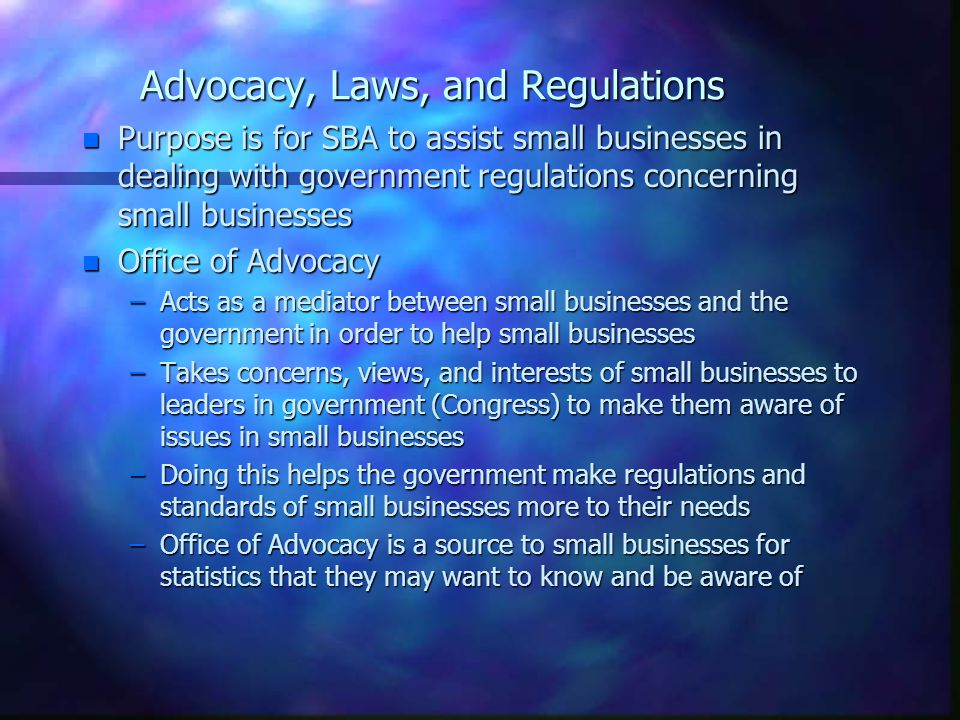 Advocacy, Laws, and Regulations n Purpose is for SBA to assist small businesses in dealing with government regulations concerning small businesses n Office of Advocacy –Acts as a mediator between small businesses and the government in order to help small businesses –Takes concerns, views, and interests of small businesses to leaders in government (Congress) to make them aware of issues in small businesses –Doing this helps the government make regulations and standards of small businesses more to their needs –Office of Advocacy is a source to small businesses for statistics that they may want to know and be aware of