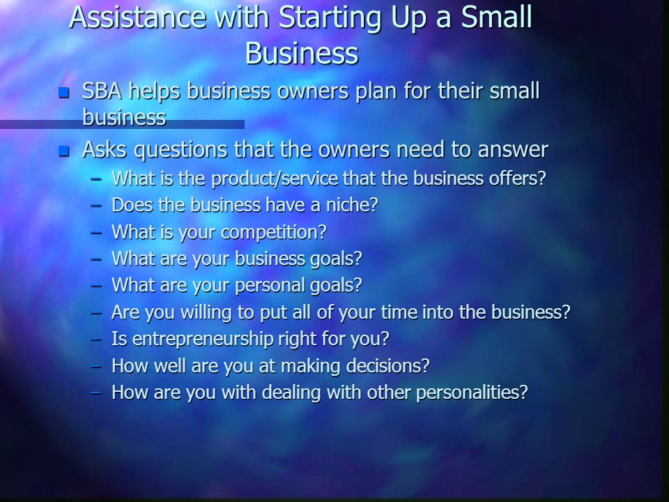 Assistance with Starting Up a Small Business n SBA helps business owners plan for their small business n Asks questions that the owners need to answer –What is the product/service that the business offers.