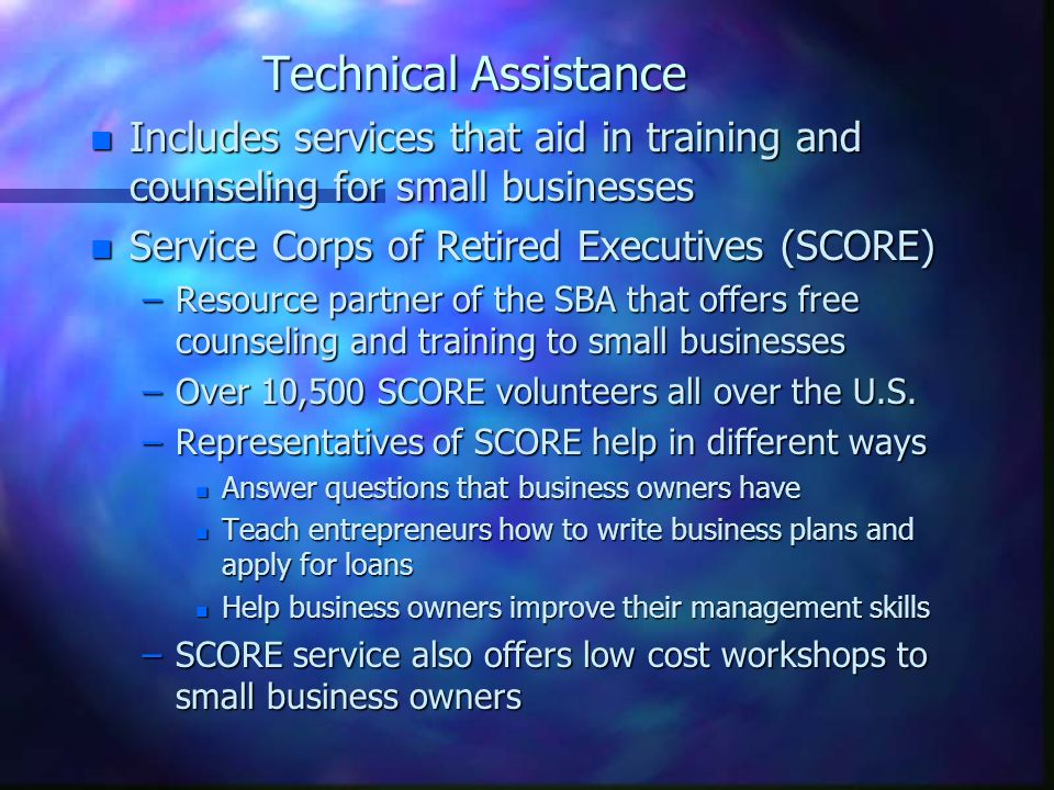 Technical Assistance n Includes services that aid in training and counseling for small businesses n Service Corps of Retired Executives (SCORE) –Resource partner of the SBA that offers free counseling and training to small businesses –Over 10,500 SCORE volunteers all over the U.S.