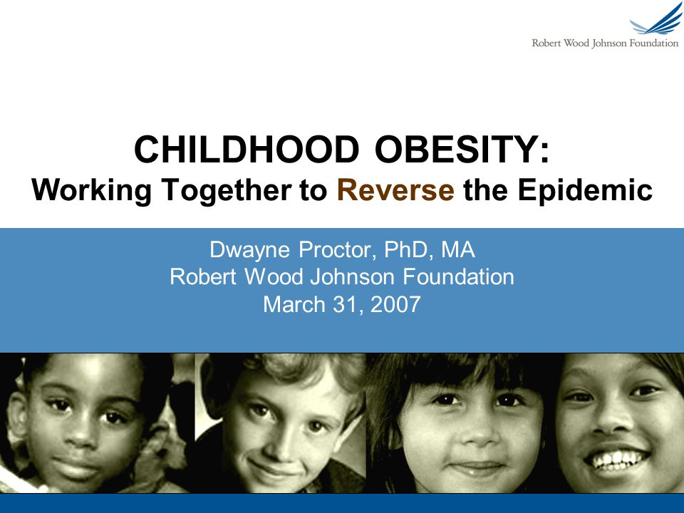 CHILDHOOD OBESITY: Working Together to Reverse the Epidemic Dwayne Proctor, PhD, MA Robert Wood Johnson Foundation March 31, 2007