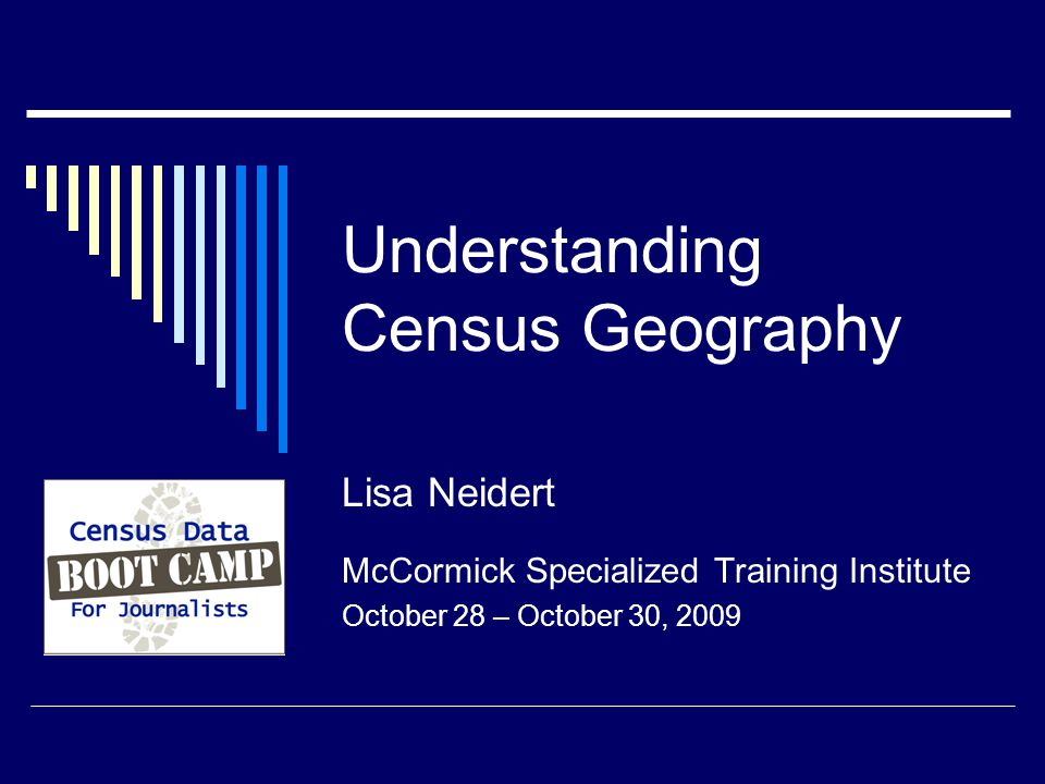 Understanding Census Geography Lisa Neidert McCormick Specialized Training Institute October 28 – October 30, 2009