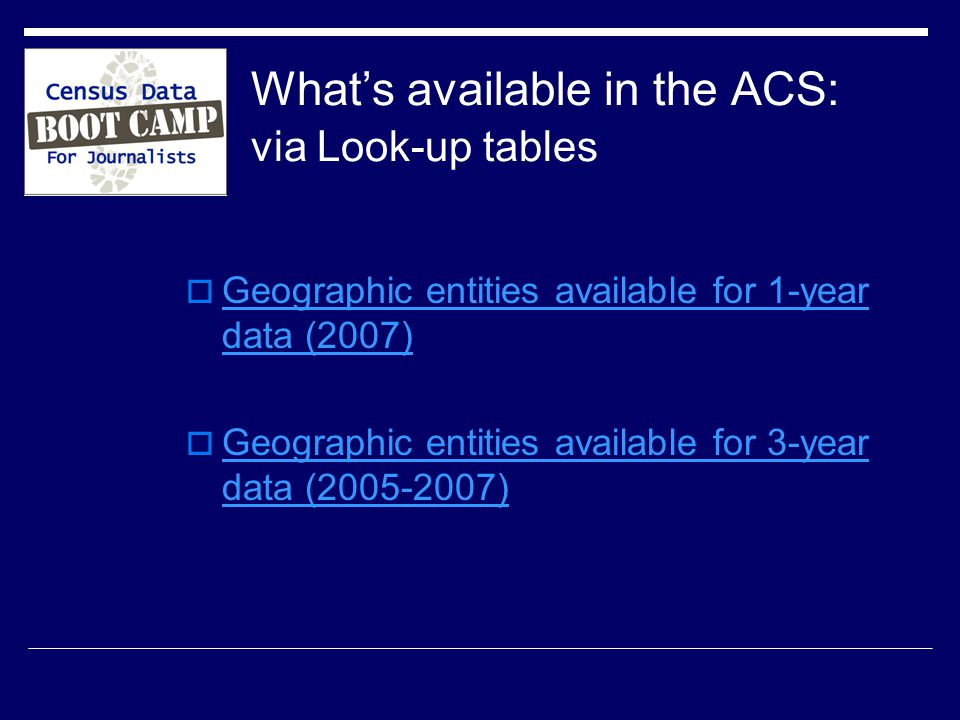 What's available in the ACS: via Look-up tables  Geographic entities available for 1-year data (2007) Geographic entities available for 1-year data (2007)  Geographic entities available for 3-year data ( ) Geographic entities available for 3-year data ( )