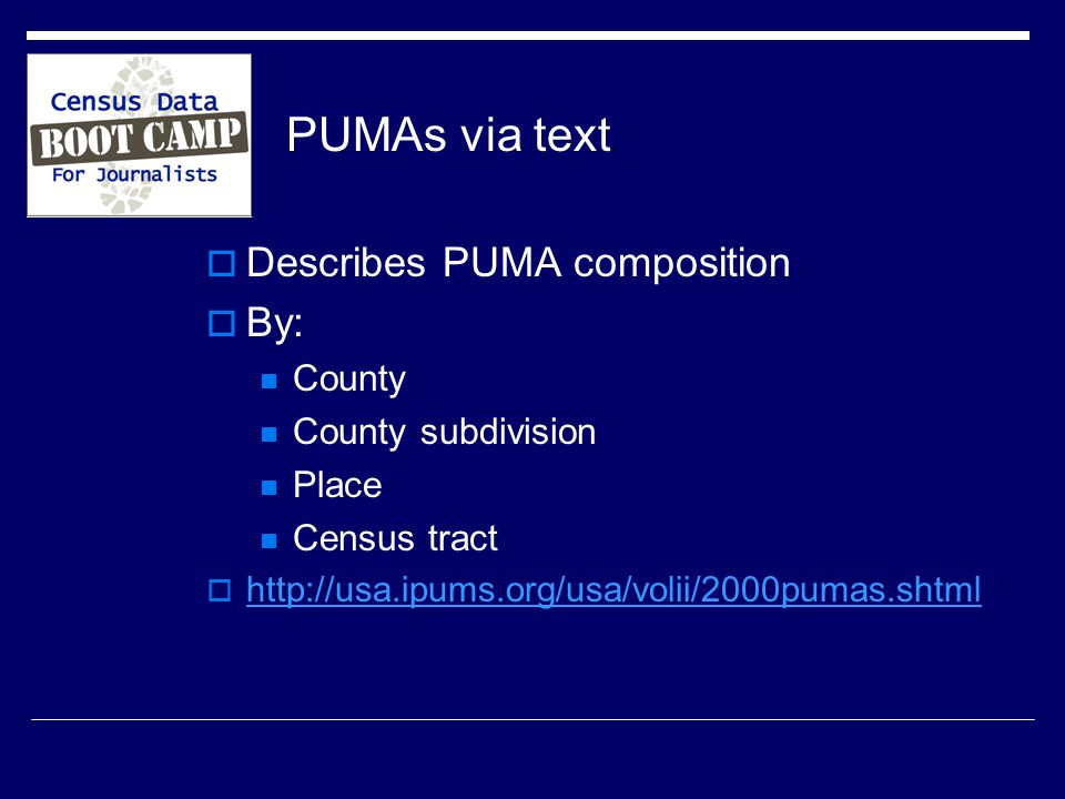 PUMAs via text  Describes PUMA composition  By: County County subdivision Place Census tract 