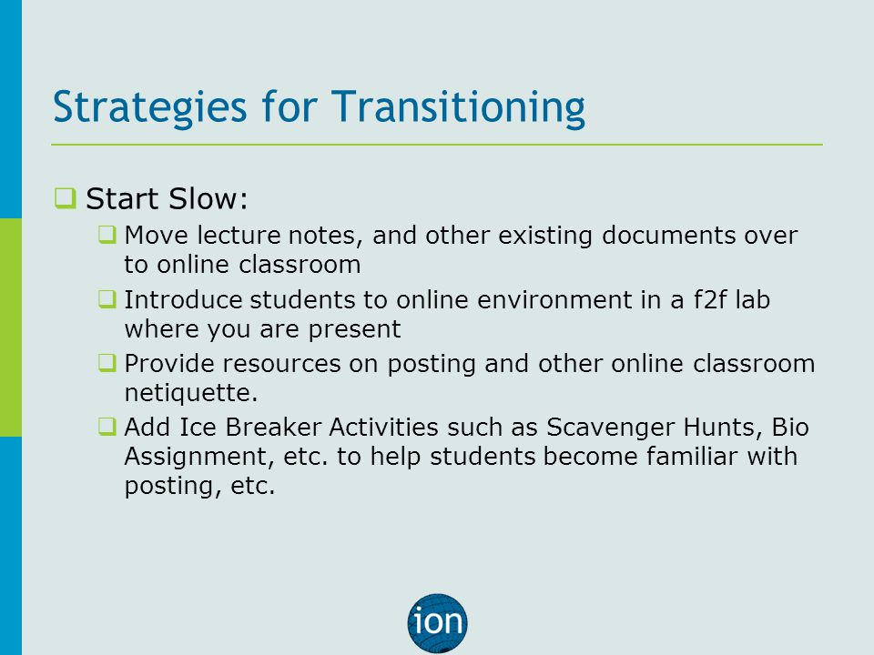 Strategies for Transitioning  Start Slow:  Move lecture notes, and other existing documents over to online classroom  Introduce students to online environment in a f2f lab where you are present  Provide resources on posting and other online classroom netiquette.