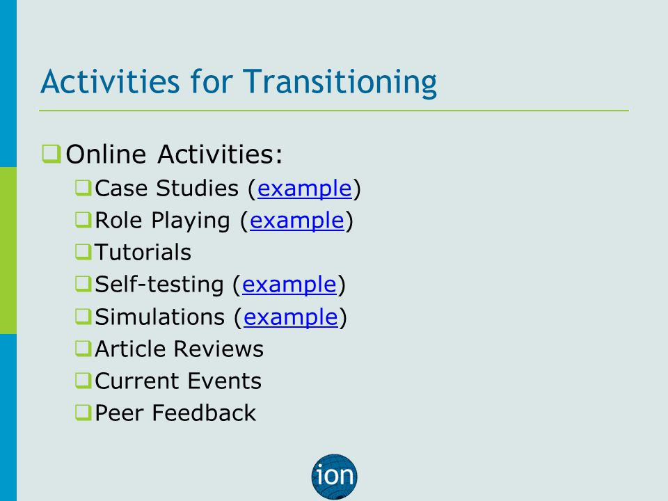 Activities for Transitioning  Online Activities:  Case Studies (example)example  Role Playing (example)example  Tutorials  Self-testing (example)example  Simulations (example)example  Article Reviews  Current Events  Peer Feedback