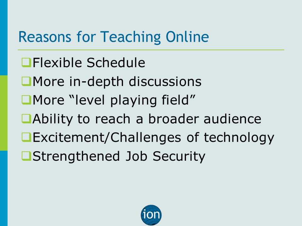 Reasons for Teaching Online  Flexible Schedule  More in-depth discussions  More level playing field  Ability to reach a broader audience  Excitement/Challenges of technology  Strengthened Job Security