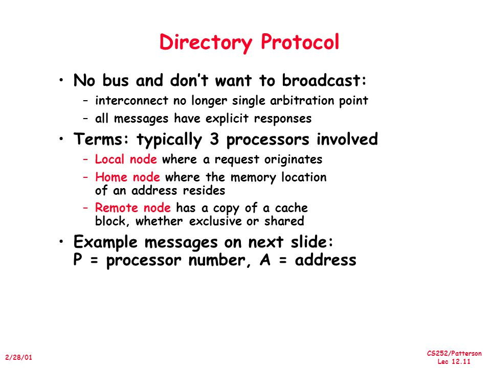 CS252/Patterson Lec /28/01 Directory Protocol No bus and don't want to broadcast: –interconnect no longer single arbitration point –all messages have explicit responses Terms: typically 3 processors involved –Local node where a request originates –Home node where the memory location of an address resides –Remote node has a copy of a cache block, whether exclusive or shared Example messages on next slide: P = processor number, A = address