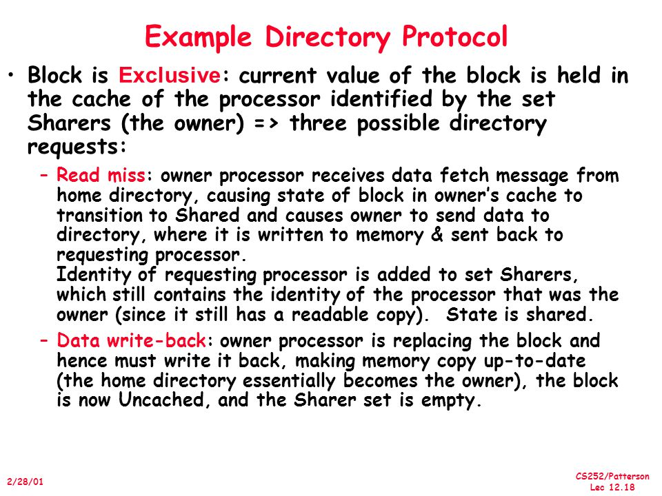 CS252/Patterson Lec /28/01 Example Directory Protocol Block is Exclusive : current value of the block is held in the cache of the processor identified by the set Sharers (the owner) => three possible directory requests: –Read miss: owner processor receives data fetch message from home directory, causing state of block in owner's cache to transition to Shared and causes owner to send data to directory, where it is written to memory & sent back to requesting processor.