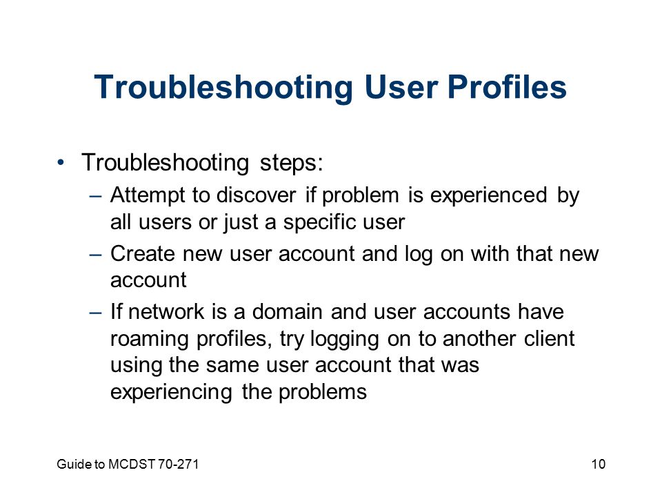 Guide to MCDST Troubleshooting User Profiles Troubleshooting steps: –Attempt to discover if problem is experienced by all users or just a specific user –Create new user account and log on with that new account –If network is a domain and user accounts have roaming profiles, try logging on to another client using the same user account that was experiencing the problems