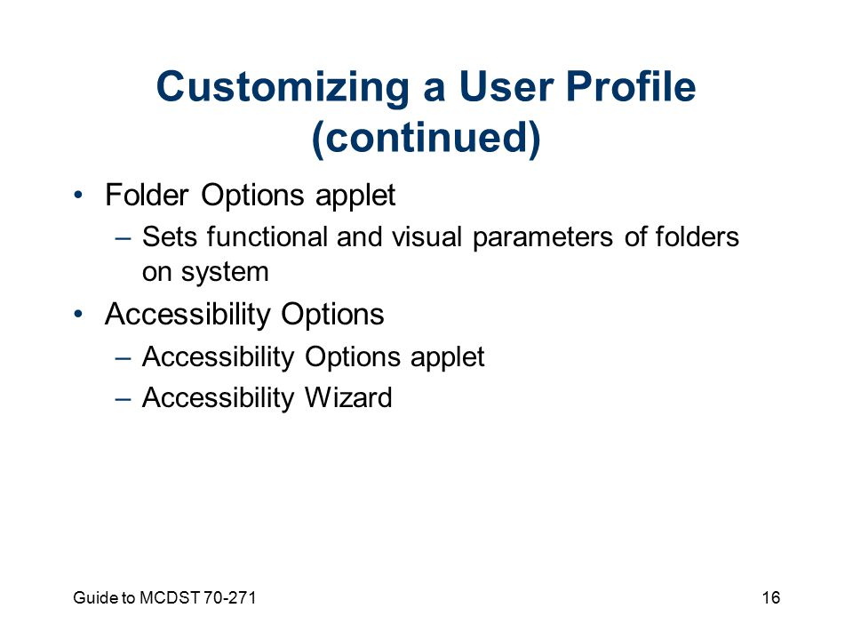 Guide to MCDST Customizing a User Profile (continued) Folder Options applet –Sets functional and visual parameters of folders on system Accessibility Options –Accessibility Options applet –Accessibility Wizard