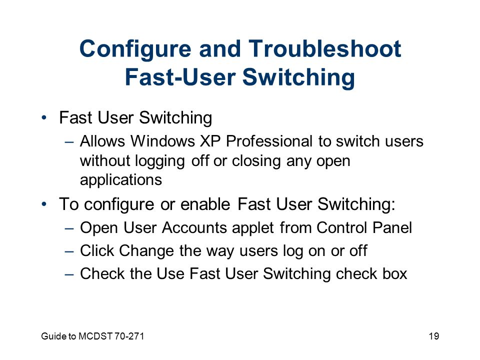 Guide to MCDST Configure and Troubleshoot Fast-User Switching Fast User Switching –Allows Windows XP Professional to switch users without logging off or closing any open applications To configure or enable Fast User Switching: –Open User Accounts applet from Control Panel –Click Change the way users log on or off –Check the Use Fast User Switching check box