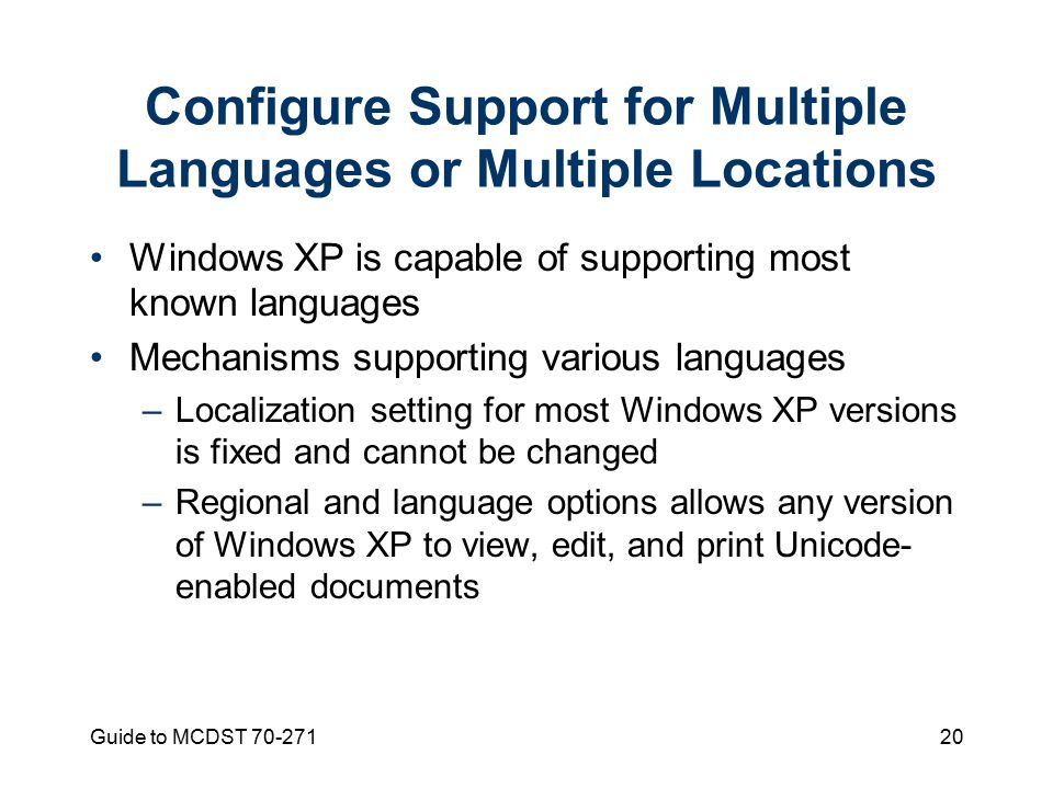 Guide to MCDST Configure Support for Multiple Languages or Multiple Locations Windows XP is capable of supporting most known languages Mechanisms supporting various languages –Localization setting for most Windows XP versions is fixed and cannot be changed –Regional and language options allows any version of Windows XP to view, edit, and print Unicode- enabled documents