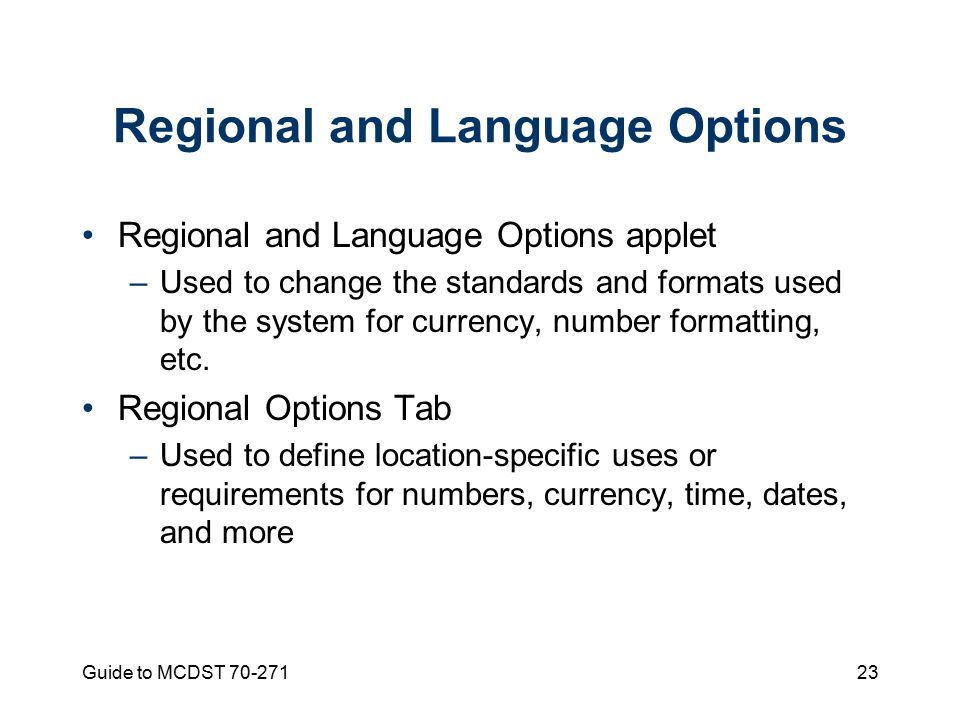 Guide to MCDST Regional and Language Options Regional and Language Options applet –Used to change the standards and formats used by the system for currency, number formatting, etc.