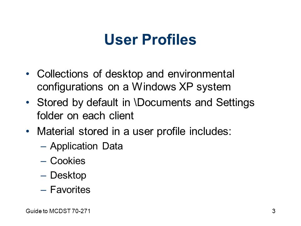 Guide to MCDST User Profiles Collections of desktop and environmental configurations on a Windows XP system Stored by default in \Documents and Settings folder on each client Material stored in a user profile includes: –Application Data –Cookies –Desktop –Favorites