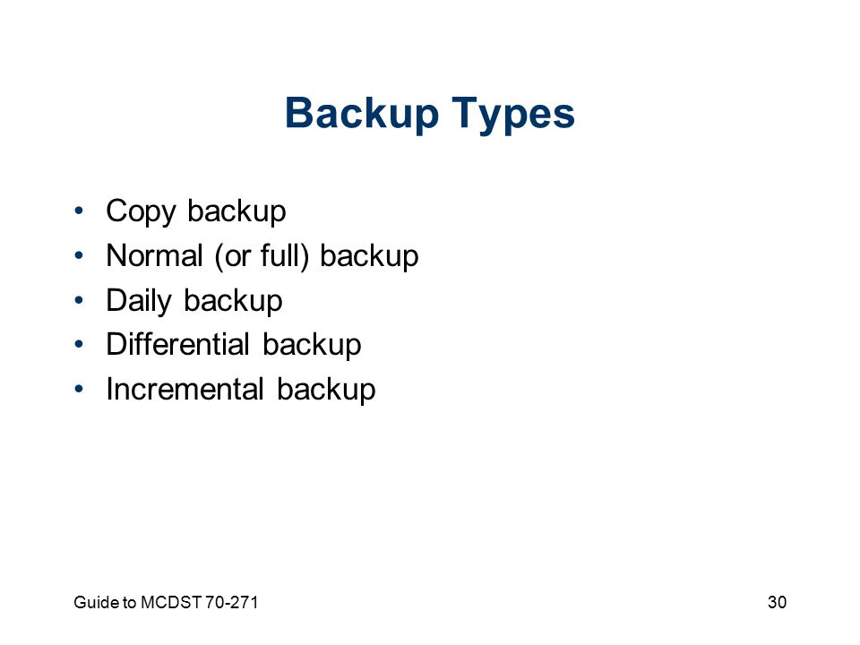 Guide to MCDST Backup Types Copy backup Normal (or full) backup Daily backup Differential backup Incremental backup