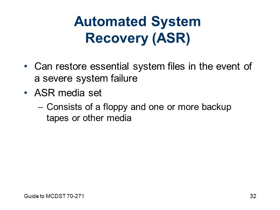 Guide to MCDST Automated System Recovery (ASR) Can restore essential system files in the event of a severe system failure ASR media set –Consists of a floppy and one or more backup tapes or other media