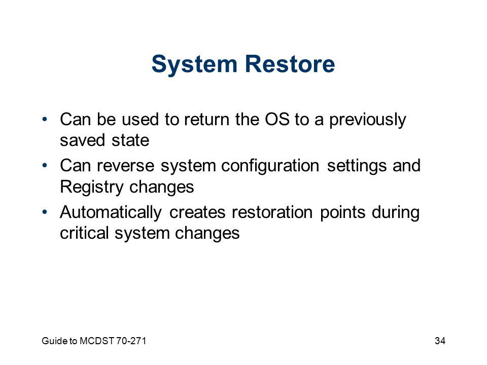 Guide to MCDST System Restore Can be used to return the OS to a previously saved state Can reverse system configuration settings and Registry changes Automatically creates restoration points during critical system changes