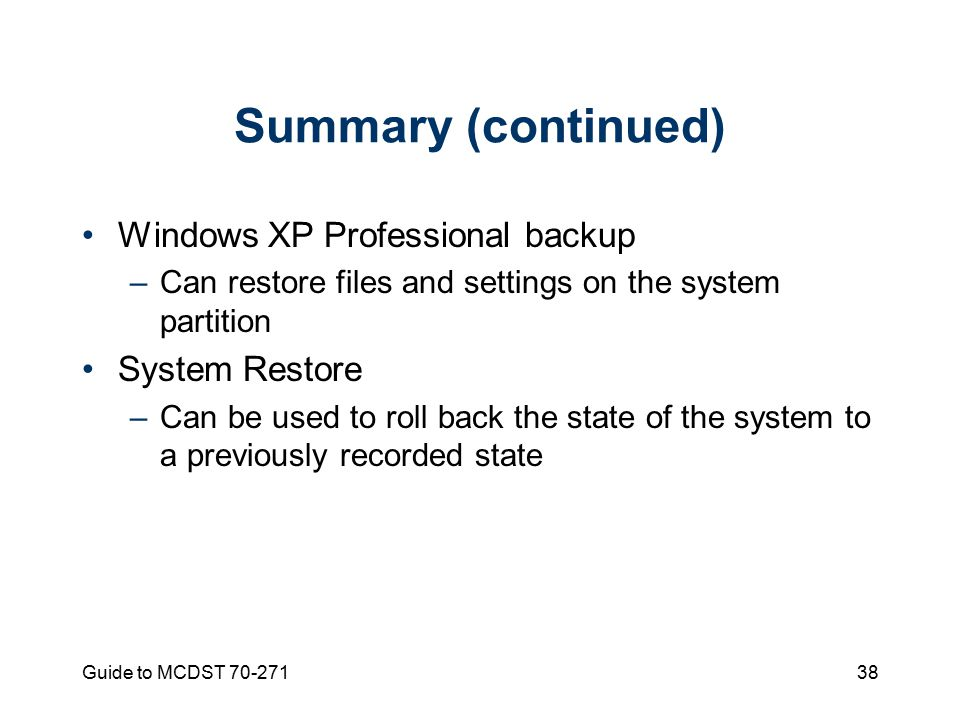 Guide to MCDST Summary (continued) Windows XP Professional backup –Can restore files and settings on the system partition System Restore –Can be used to roll back the state of the system to a previously recorded state