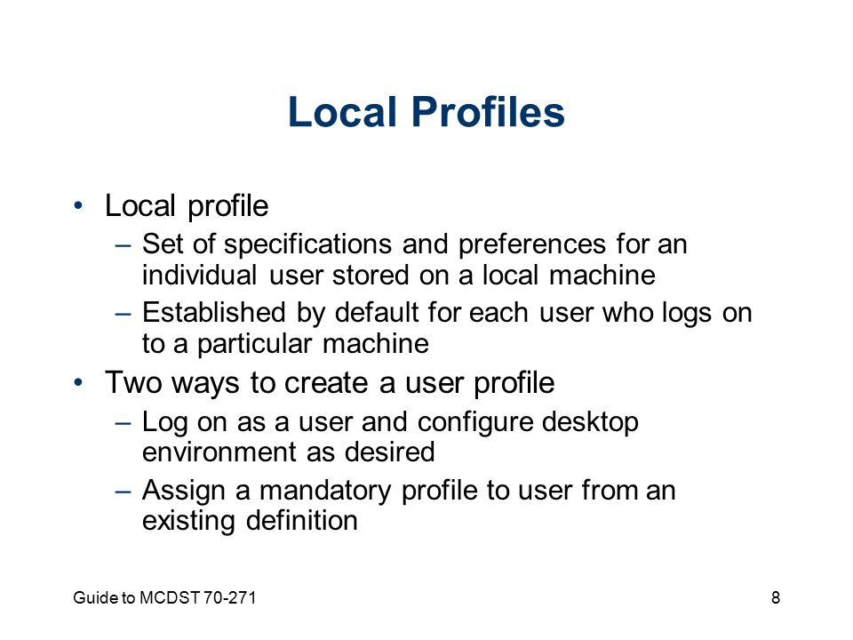 Guide to MCDST Local Profiles Local profile –Set of specifications and preferences for an individual user stored on a local machine –Established by default for each user who logs on to a particular machine Two ways to create a user profile –Log on as a user and configure desktop environment as desired –Assign a mandatory profile to user from an existing definition