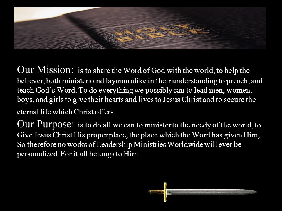 Our Mission: is to share the Word of God with the world, to help the believer, both ministers and layman alike in their understanding to preach, and teach God's Word.