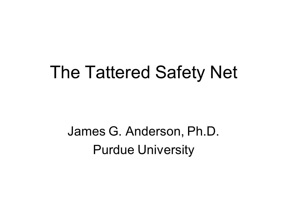 The Tattered Safety Net James G. Anderson, Ph.D. Purdue University