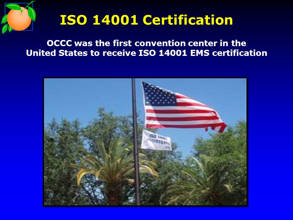 ISO Certification OCCC was the first convention center in the United States to receive ISO EMS certification