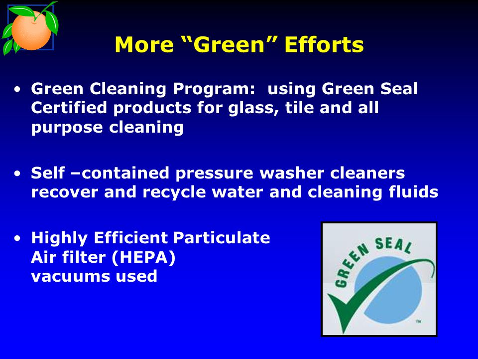 More Green Efforts Green Cleaning Program: using Green Seal Certified products for glass, tile and all purpose cleaning Self –contained pressure washer cleaners recover and recycle water and cleaning fluids Highly Efficient Particulate Air filter (HEPA) vacuums used