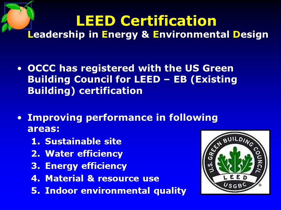 LEED Certification Leadership in Energy & Environmental Design OCCC has registered with the US Green Building Council for LEED – EB (Existing Building) certification Improving performance in following areas: 1.Sustainable site 2.Water efficiency 3.Energy efficiency 4.Material & resource use 5.Indoor environmental quality