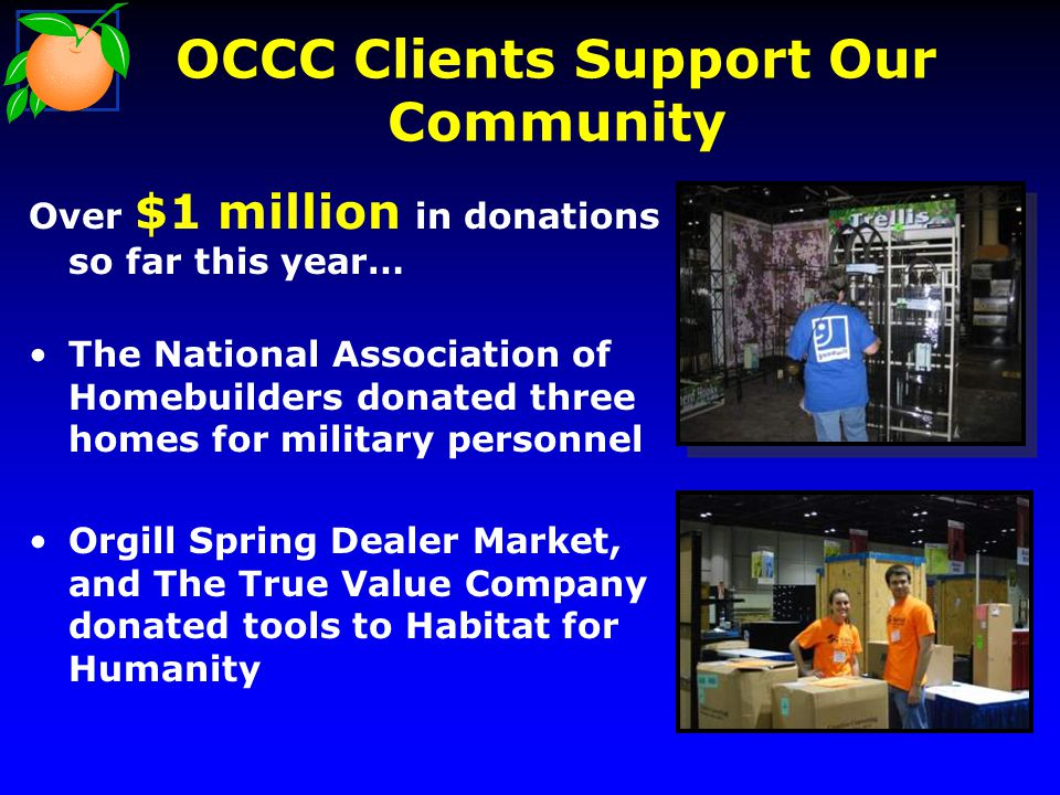 OCCC Clients Support Our Community Over $1 million in donations so far this year… The National Association of Homebuilders donated three homes for military personnel Orgill Spring Dealer Market, and The True Value Company donated tools to Habitat for Humanity