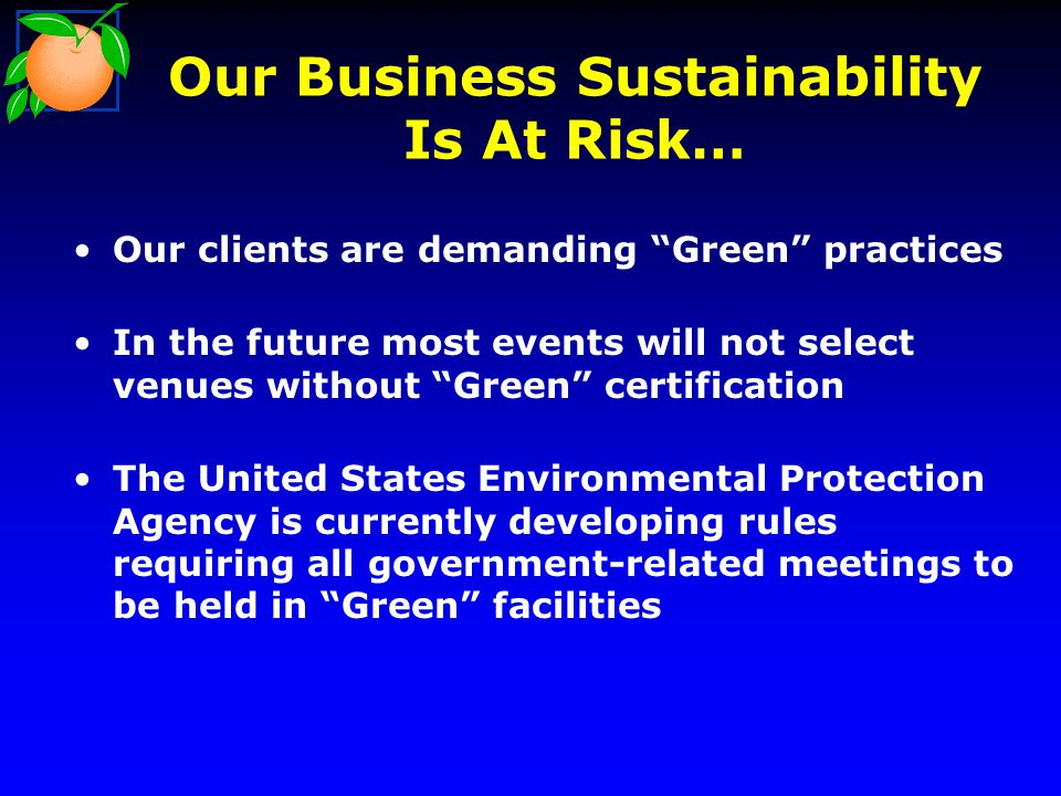Our Business Sustainability Is At Risk… Our clients are demanding Green practices In the future most events will not select venues without Green certification The United States Environmental Protection Agency is currently developing rules requiring all government-related meetings to be held in Green facilities