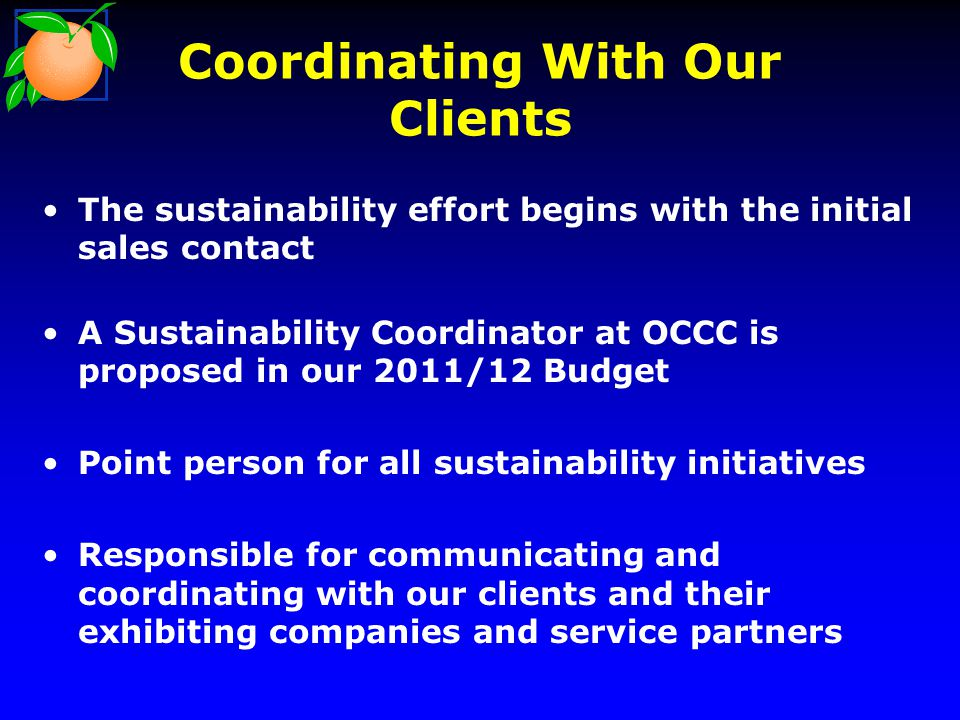 Coordinating With Our Clients The sustainability effort begins with the initial sales contact A Sustainability Coordinator at OCCC is proposed in our 2011/12 Budget Point person for all sustainability initiatives Responsible for communicating and coordinating with our clients and their exhibiting companies and service partners
