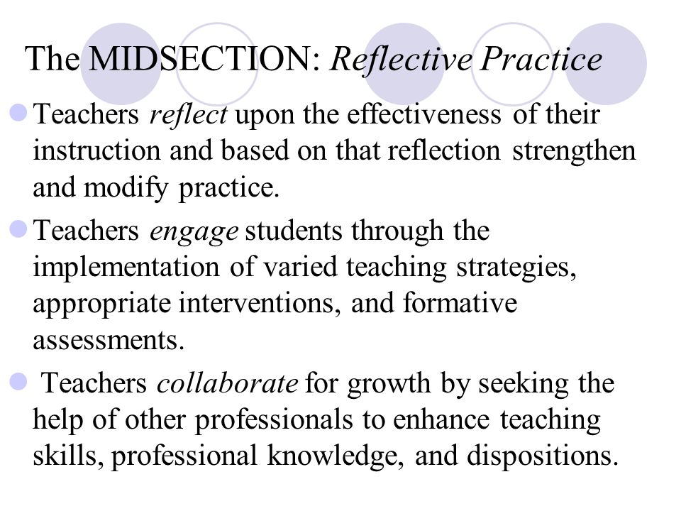 The MIDSECTION: Reflective Practice Teachers reflect upon the effectiveness of their instruction and based on that reflection strengthen and modify practice.
