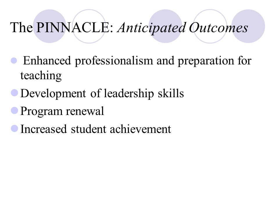 The PINNACLE: Anticipated Outcomes Enhanced professionalism and preparation for teaching Development of leadership skills Program renewal Increased student achievement