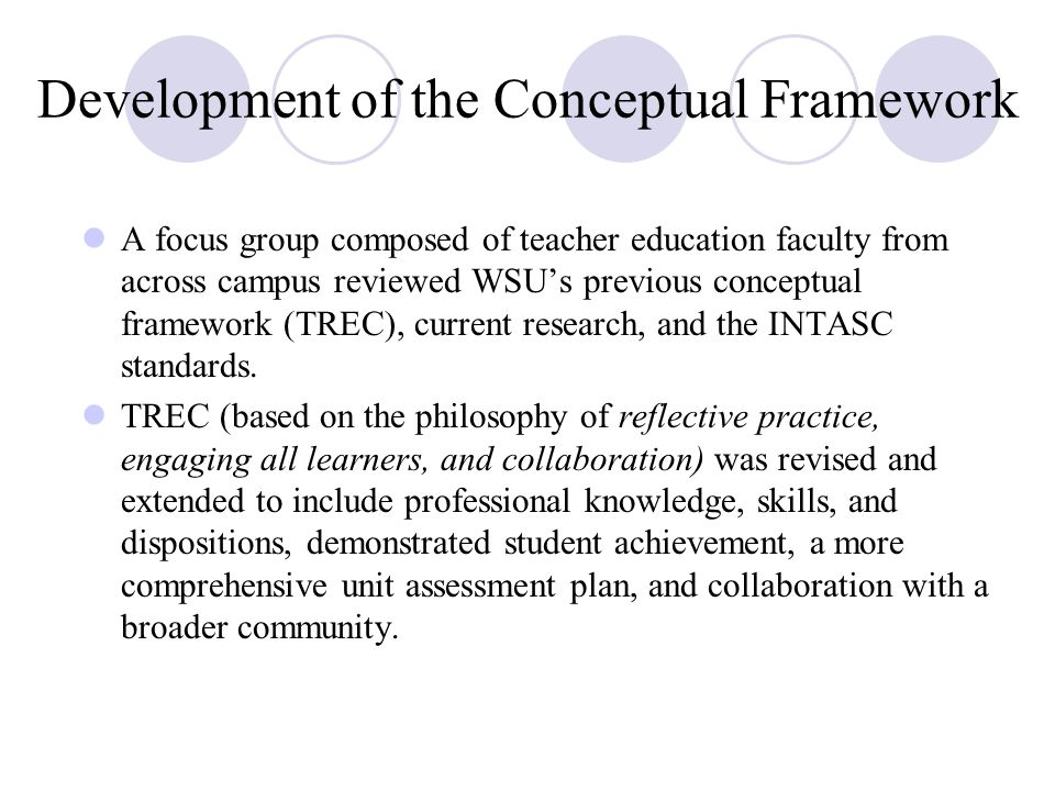 Development of the Conceptual Framework A focus group composed of teacher education faculty from across campus reviewed WSU's previous conceptual framework (TREC), current research, and the INTASC standards.