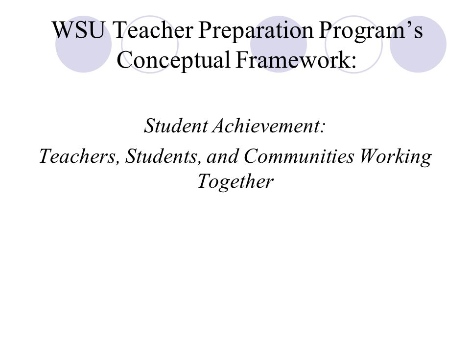 WSU Teacher Preparation Program's Conceptual Framework: Student Achievement: Teachers, Students, and Communities Working Together