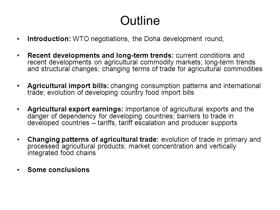 Outline Introduction: WTO negotiations, the Doha development round, Recent developments and long-term trends: current conditions and recent developments on agricultural commodity markets; long-term trends and structural changes; changing terms of trade for agricultural commodities Agricultural import bills: changing consumption patterns and international trade; evolution of developing country food import bills Agricultural export earnings: importance of agricultural exports and the danger of dependency for developing countries; barriers to trade in developed countries – tariffs, tariff escalation and producer supports Changing patterns of agricultural trade: evolution of trade in primary and processed agricultural products; market concentration and vertically integrated food chains Some conclusions