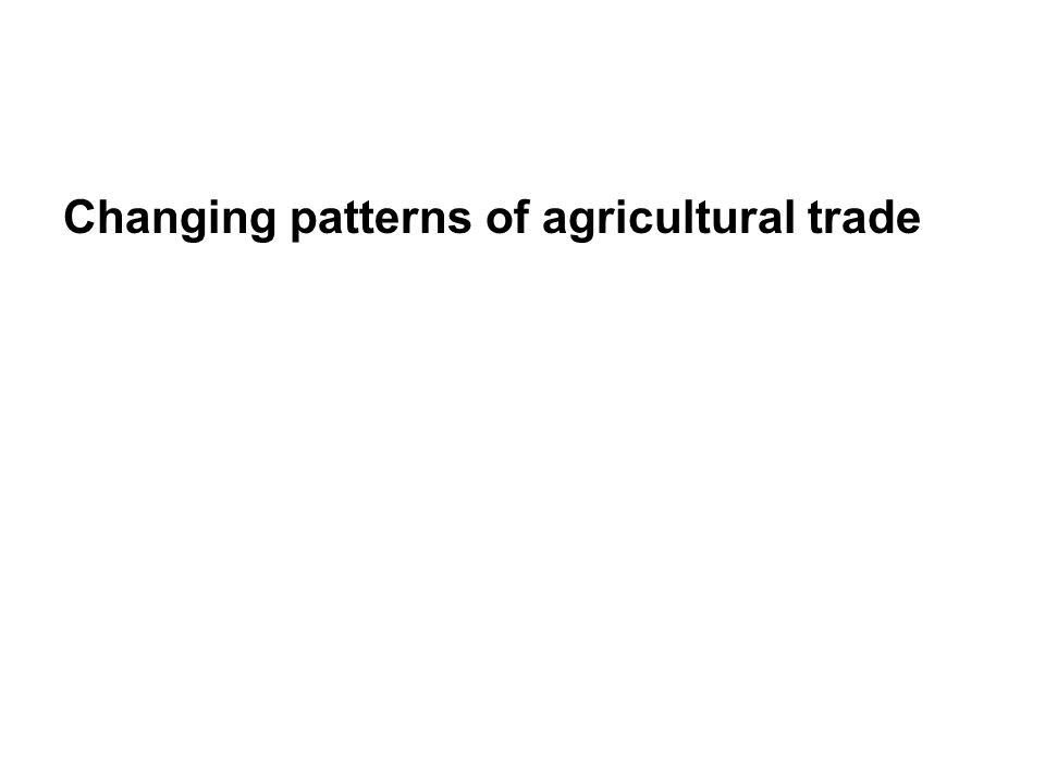 Changing patterns of agricultural trade