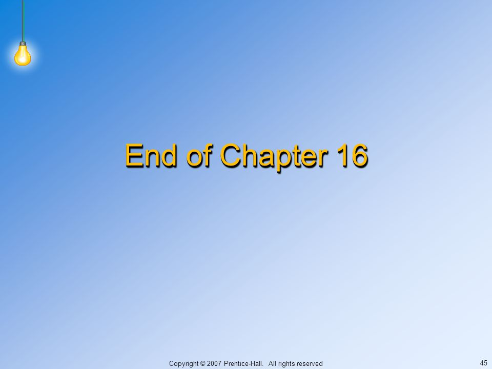 Copyright © 2007 Prentice-Hall. All rights reserved 45 End of Chapter 16