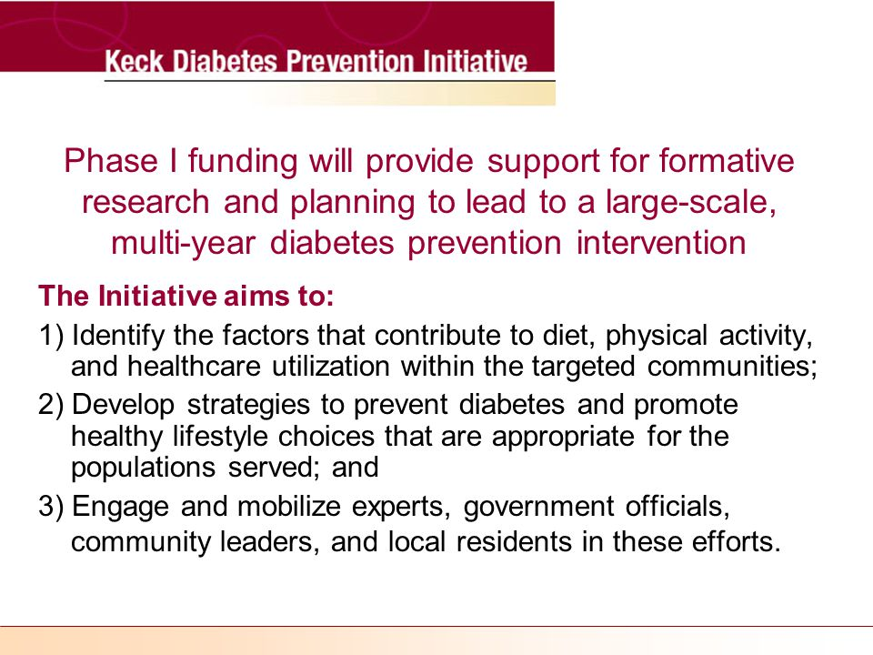 Phase I funding will provide support for formative research and planning to lead to a large-scale, multi-year diabetes prevention intervention The Initiative aims to: 1) Identify the factors that contribute to diet, physical activity, and healthcare utilization within the targeted communities; 2) Develop strategies to prevent diabetes and promote healthy lifestyle choices that are appropriate for the populations served; and 3) Engage and mobilize experts, government officials, community leaders, and local residents in these efforts.