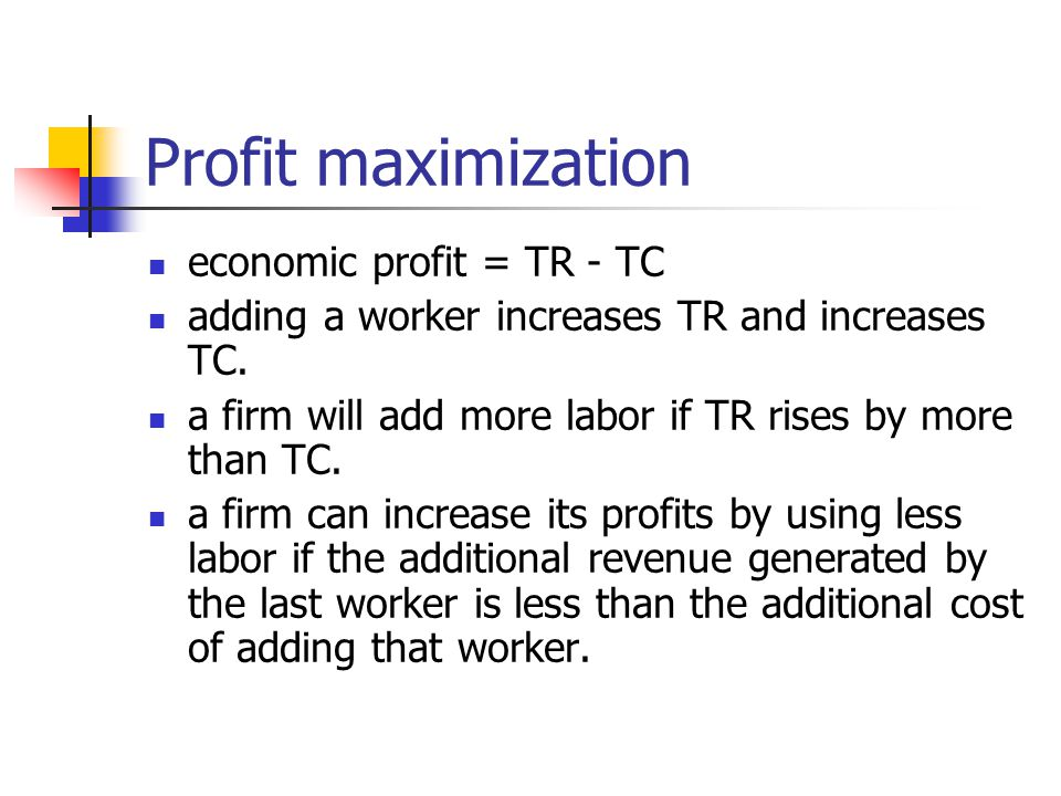 Profit maximization economic profit = TR - TC adding a worker increases TR and increases TC.