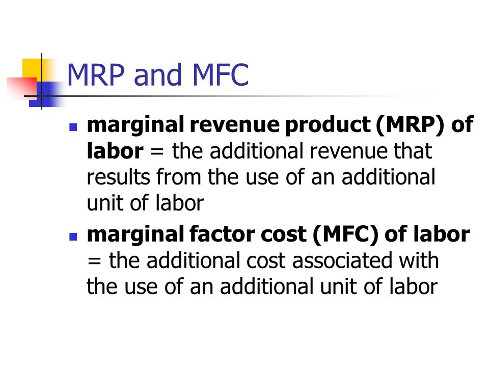 MRP and MFC marginal revenue product (MRP) of labor = the additional revenue that results from the use of an additional unit of labor marginal factor cost (MFC) of labor = the additional cost associated with the use of an additional unit of labor