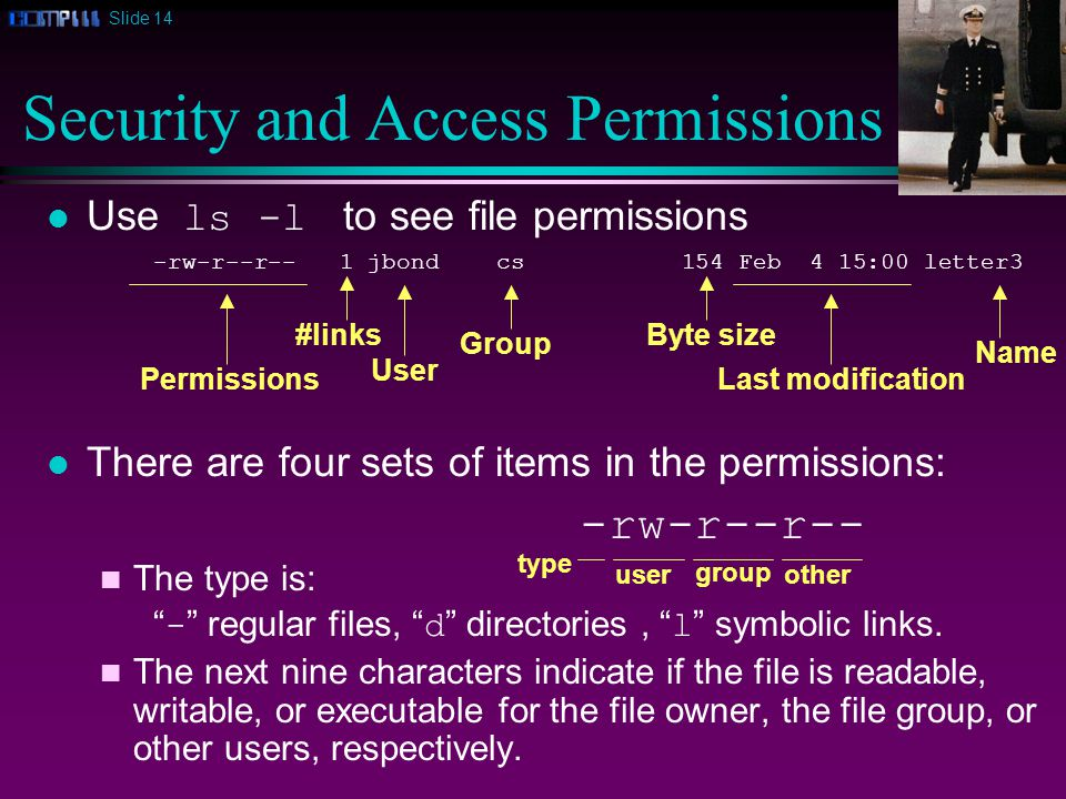 Slide 14 Use ls -l to see file permissions -rw-r--r-- 1 jbond cs 154 Feb 4 15:00 letter3 There are four sets of items in the permissions: -rw-r--r-- n The type is: - regular files, d directories, l symbolic links.