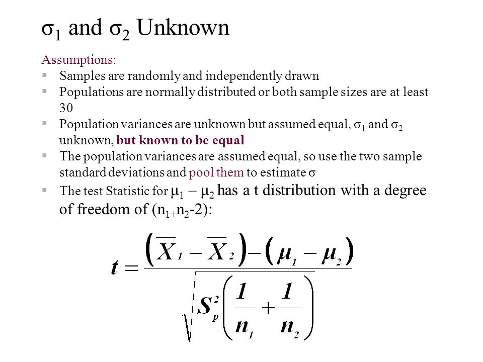 σ 1 and σ 2 Unknown Assumptions:  Samples are randomly and independently drawn  Populations are normally distributed or both sample sizes are at least 30  Population variances are unknown but assumed equal, σ 1 and σ 2 unknown, but known to be equal  The population variances are assumed equal, so use the two sample standard deviations and pool them to estimate σ  The test Statistic for μ 1 – μ 2 has a t distribution with a degree of freedom of (n 1+ n 2 -2):