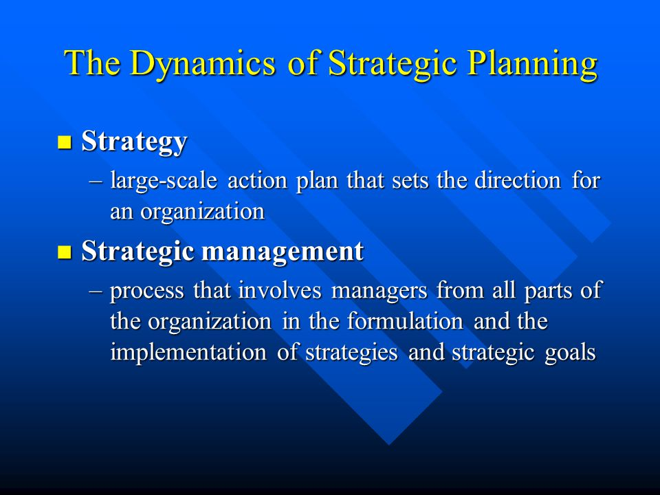 The Dynamics of Strategic Planning Strategy Strategy –large-scale action plan that sets the direction for an organization Strategic management Strategic management –process that involves managers from all parts of the organization in the formulation and the implementation of strategies and strategic goals