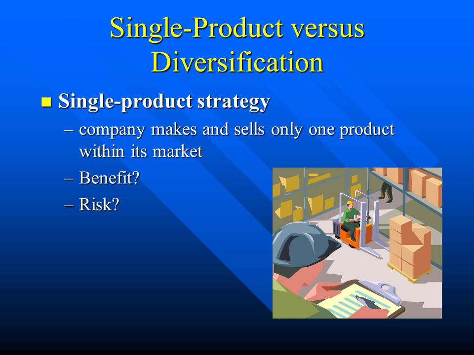 Single-Product versus Diversification Single-product strategy Single-product strategy –company makes and sells only one product within its market –Benefit.